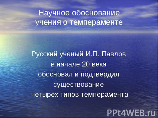 Русский ученый И.П. Павлов Русский ученый И.П. Павлов в начале 20 века обосновал и подтвердил существование четырех типов темперамента
