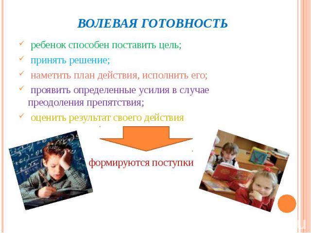 ребенок способен поставить цель; ребенок способен поставить цель; принять решение; наметить план действия, исполнить его; проявить определенные усилия в случае преодоления препятствия; оценить результат своего действия формируются поступки