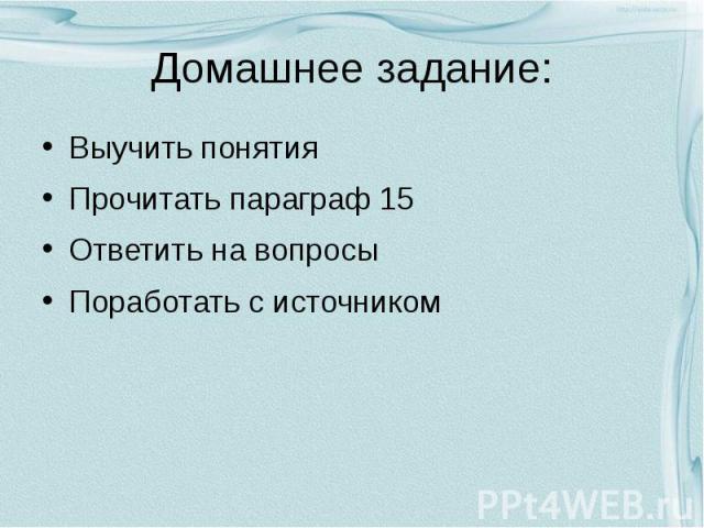 Домашнее задание: Выучить понятия Прочитать параграф 15 Ответить на вопросы Поработать с источником