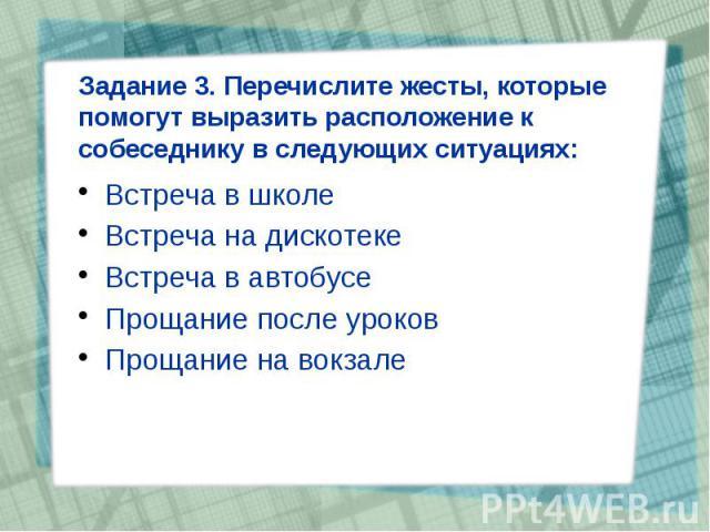 Задание 3. Перечислите жесты, которые помогут выразить расположение к собеседнику в следующих ситуациях: Встреча в школе Встреча на дискотеке Встреча в автобусе Прощание после уроков Прощание на вокзале