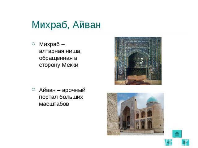 Михраб – алтарная ниша, обращенная в сторону Мекки Михраб – алтарная ниша, обращенная в сторону Мекки Айван – арочный портал больших масштабов