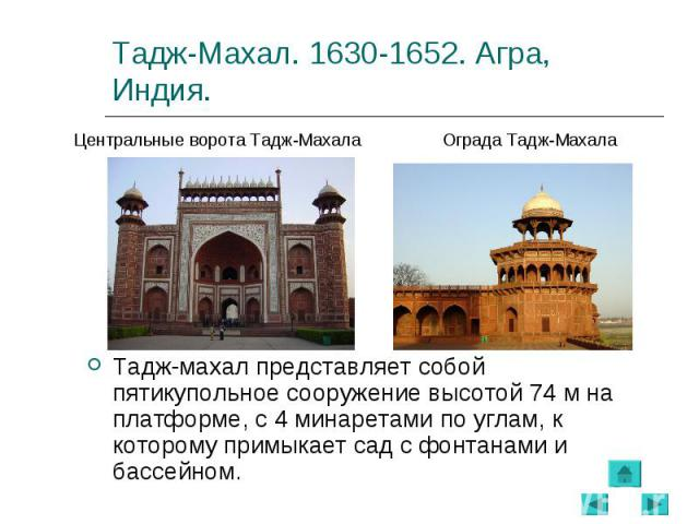 Тадж-махал представляет собой пятикупольное сооружение высотой 74 м на платформе, с 4 минаретами по углам, к которому примыкает сад с фонтанами и бассейном. Тадж-махал представляет собой пятикупольное сооружение высотой 74 м на платформе, с 4 минаре…