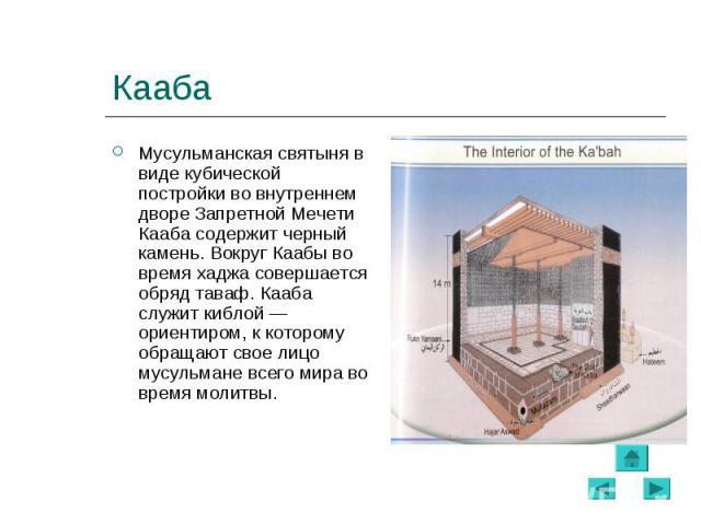 Мусульманская святыня в виде кубической постройки во внутреннем дворе Запретной Мечети Кааба содержит черный камень. Вокруг Каабы во время хаджа совершается обряд таваф. Кааба служит киблой— ориентиром, к которому обращают свое лицо мусульмане…