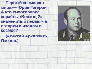 Первый космонавт мира — Юрий Гагарин. А кто пилотировал корабль «Восход-2», знам