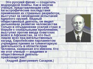 Это русский физик — создатель водородной бомбы. Как и многие ученые, представляю