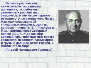 Великий российский авиаконструктор, генерал-полковник, разработчик знаменитых ро