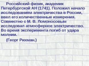 Российский физик, академик Петербургской АН (1741). Положил начало исследованиям