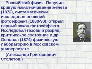 Российский физик. Получил кривую намагничивания железа (1872), систематически ис