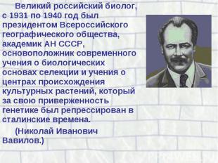 Великий российский биолог, с 1931 по 1940 год был президентом Всероссийского гео