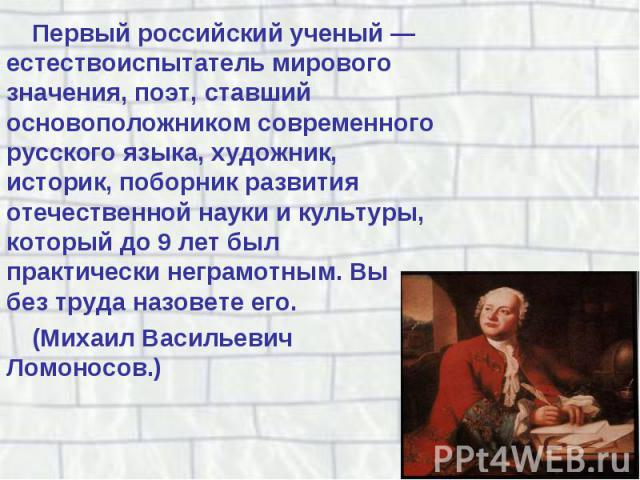 Первый российский ученый — естествоиспытатель мирового значения, поэт, ставший основоположником современного русского языка, художник, историк, поборник развития отечественной науки и культуры, который до 9 лет был практически неграмотным. Вы без тр…