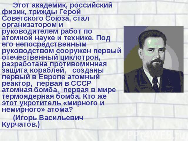 Этот академик, российский физик, трижды Герой Советского Союза, стал организатором и руководителем работ по атомной науке и технике. Под его непосредственным руководством сооружен первый отечественный циклотрон, разработана противоминная защита кора…