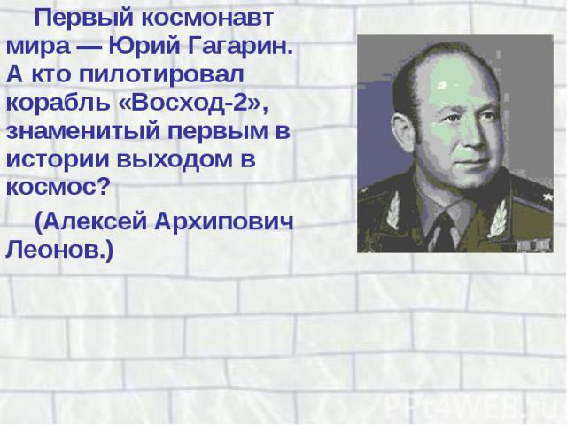 Первый космонавт мира — Юрий Гагарин. А кто пилотировал корабль «Восход-2», знаменитый первым в истории выходом в космос? Первый космонавт мира — Юрий Гагарин. А кто пилотировал корабль «Восход-2», знаменитый первым в истории выходом в космос? (Алек…