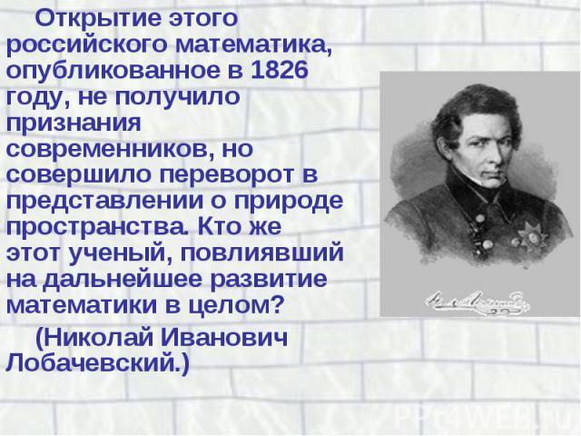 Открытие этого российского математика, опубликованное в 1826 году, не получило признания современников, но совершило переворот в представлении о природе пространства. Кто же этот ученый, повлиявший на дальнейшее развитие математики в целом? Открытие…