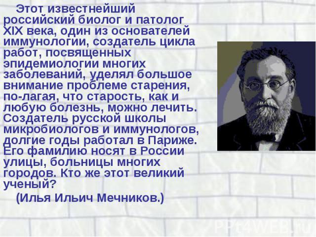 Этот известнейший российский биолог и патолог XIX века, один из основателей иммунологии, создатель цикла работ, посвященных эпидемиологии многих заболеваний, уделял большое внимание проблеме старения, полагая, что старость, как и любую болезнь,…