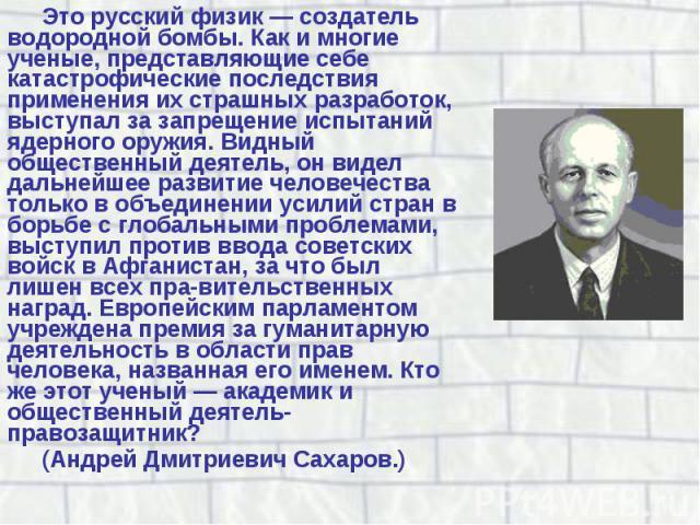 Это русский физик — создатель водородной бомбы. Как и многие ученые, представляющие себе катастрофические последствия применения их страшных разработок, выступал за запрещение испытаний ядерного оружия. Видный общественный деятель, он видел дальнейш…
