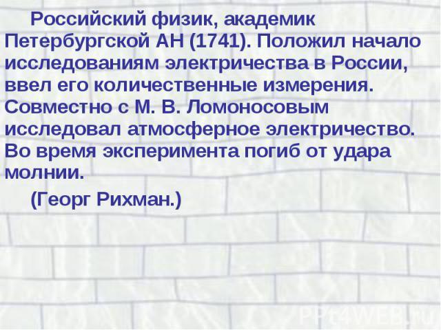 Российский физик, академик Петербургской АН (1741). Положил начало исследованиям электричества в России, ввел его количественные измерения. Совместно с М. В. Ломоносовым исследовал атмосферное электричество. Во время эксперимента погиб от удара молн…