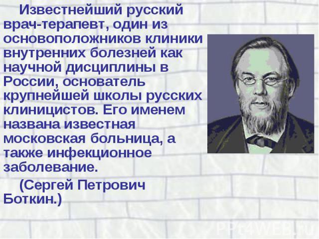 Известнейший русский врач-терапевт, один из основоположников клиники внутренних болезней как научной дисциплины в России, основатель крупнейшей школы русских клиницистов. Его именем названа известная московская больница, а также инфекционное заболев…