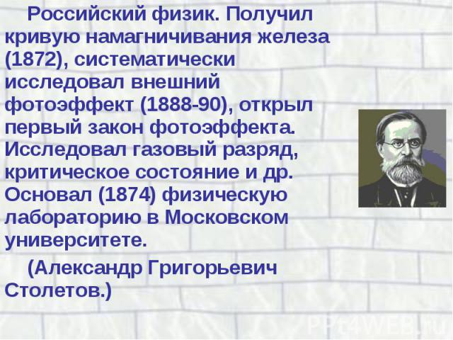Российский физик. Получил кривую намагничивания железа (1872), систематически исследовал внешний фотоэффект (1888-90), открыл первый закон фотоэффекта. Исследовал газовый разряд, критическое состояние и др. Основал (1874) физическую лабораторию в Мо…