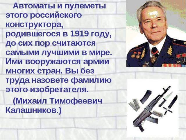 Автоматы и пулеметы этого российского конструктора, родившегося в 1919 году, до сих пор считаются самыми лучшими в мире. Ими вооружаются армии многих стран. Вы без труда назовете фамилию этого изобретателя. Автоматы и пулеметы этого российского конс…