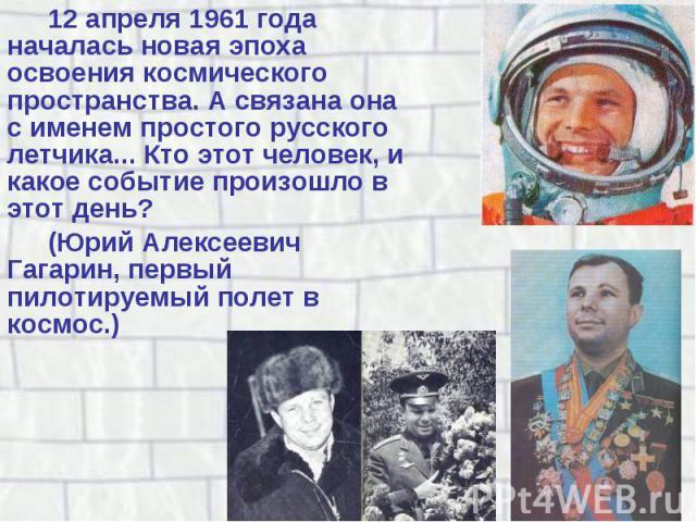 12 апреля 1961 года началась новая эпоха освоения космического пространства. А связана она с именем простого русского летчика... Кто этот человек, и какое событие произошло в этот день? 12 апреля 1961 года началась новая эпоха освоения космического …
