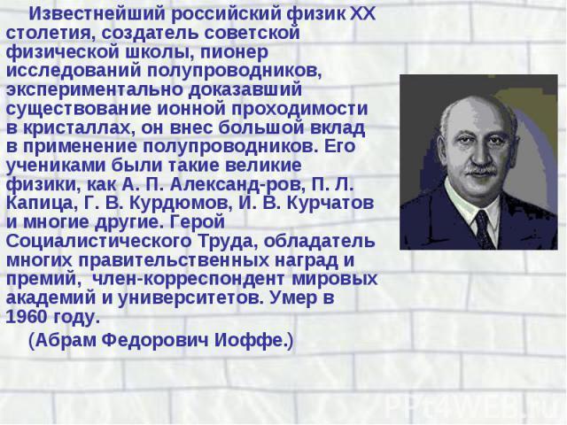 Известнейший российский физик XX столетия, создатель советской физической школы, пионер исследований полупроводников, экспериментально доказавший существование ионной проходимости в кристаллах, он внес большой вклад в применение полупроводников. Его…