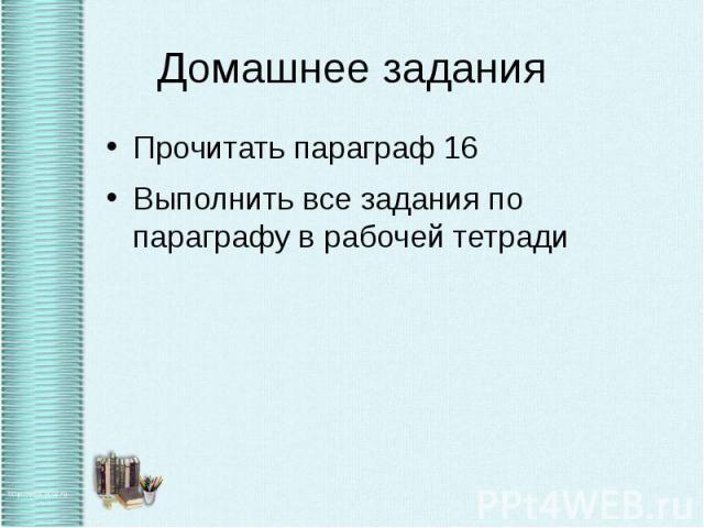 Домашнее задания Прочитать параграф 16 Выполнить все задания по параграфу в рабочей тетради