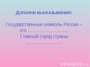 Дополни высказывания: Государственные символы России – это …., …….., ……….. Главн