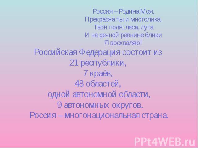 Россия – Родина Моя, Прекрасна ты и многолика. Твои поля, леса, луга И на речной равнине блики Я восхваляю! Российская Федерация состоит из 21 республики, 7 краёв, 48 областей, одной автономной области, 9 автономных округов. Россия – многонациональн…
