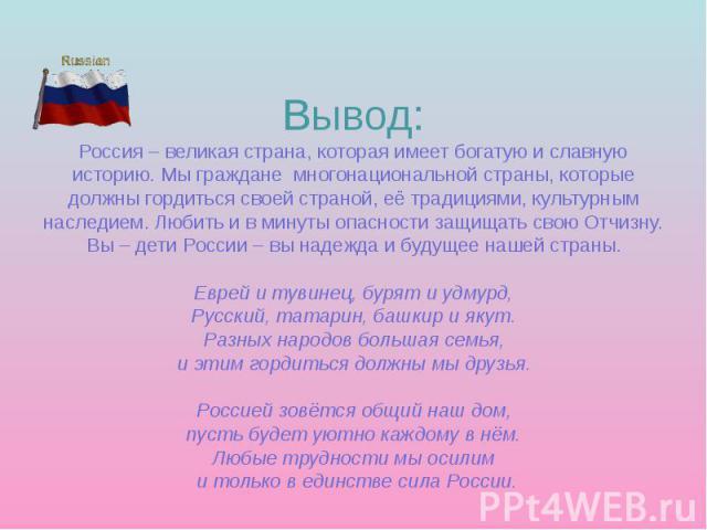 Вывод: Россия – великая страна, которая имеет богатую и славную историю. Мы граждане многонациональной страны, которые должны гордиться своей страной, её традициями, культурным наследием. Любить и в минуты опасности защищать свою Отчизну. Вы – дети …