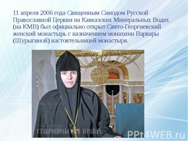 11 апреля 2006 года Священным Синодом Русской Православной Церкви на Кавказских Минеральных Водах (на КМВ) был официально открыт Свято-Георгиевский женский монастырь с назначением монахини Варвары (Шурыгиной) настоятельницей монастыря. 11 апреля 200…