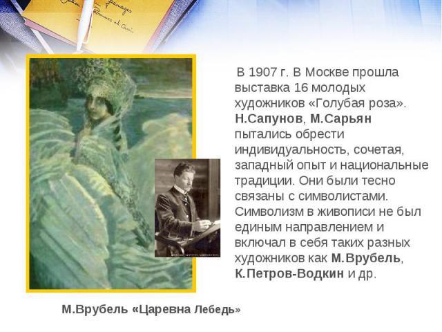 В 1907 г. В Москве прошла выставка 16 молодых художников «Голубая роза». Н.Сапунов, М.Сарьян пытались обрести индивидуальность, сочетая, западный опыт и национальные традиции. Они были тесно связаны с символистами. Символизм в живописи не был единым…