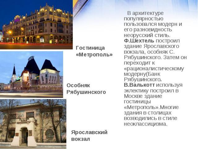 В архитектуре популярностью пользовался модерн и его разновидность неорусский стиль. Ф.Шехтель построил здание Ярославского вокзала, особняк С. Рябушинского. Затем он переходит к «рационалистическому модерну(Банк Рябушинского. В.Валькотт используя э…