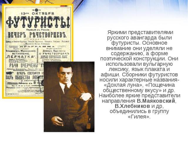Яркими представителями русского авангарда были футуристы. Основное внимание они уделяли не содержанию, а форме поэтической конструкции. Они использовали вульгарную лексику, язык плаката и афиши. Сборники футуристов носили характерные названия- «Дохл…