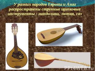 У разных народов Европы и Азии распространены струнные щипковые инструменты : ма