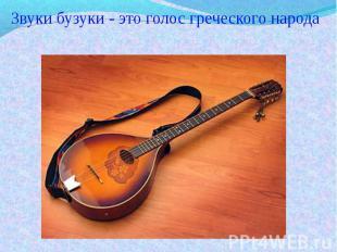 Звуки бузуки - это голос греческого народа Звуки бузуки - это голос греческого н