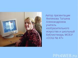 Автор презентации Филянова Татьяна Александровна учитель изобразительного искусс