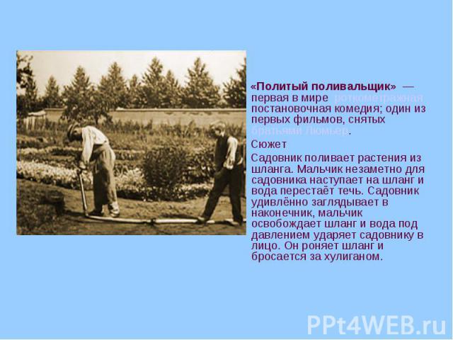 «Политый поливальщик» — первая в мире роткометражная постановочная комедия; один из первых фильмов, снятых братьями Люмьер. Сюжет Садовник поливает растения из шланга. Мальчик незаметно для садовника наступает на шланг и вода перестаёт течь. С…