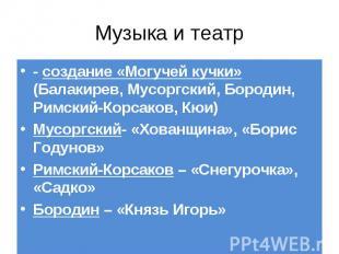 - создание «Могучей кучки» (Балакирев, Мусоргский, Бородин, Римский-Корсаков, Кю