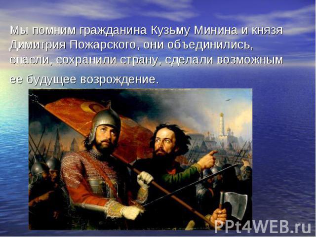 Мы помним гражданина Кузьму Минина и князя Димитрия Пожарского, они объединились, спасли, сохранили страну, сделали возможным ее будущее возрождение.