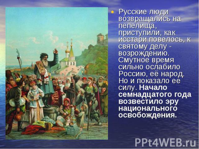 Русские люди возвращались на пепелища, приступили, как исстари повелось, к святому делу - возрождению. Смутное время сильно ослабило Россию, её народ. Но и показало ее силу. Начало семнадцатого года возвестило эру национального освобождения. Русские…