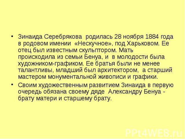 Зинаида Серебрякова родилась 28 ноября 1884 года в родовом имении «Нескучное», под Харьковом. Ее отец был известным скульптором. Мать происходила из семьи Бенуа, и в молодости была художником-графиком. Ее братья были не менее…