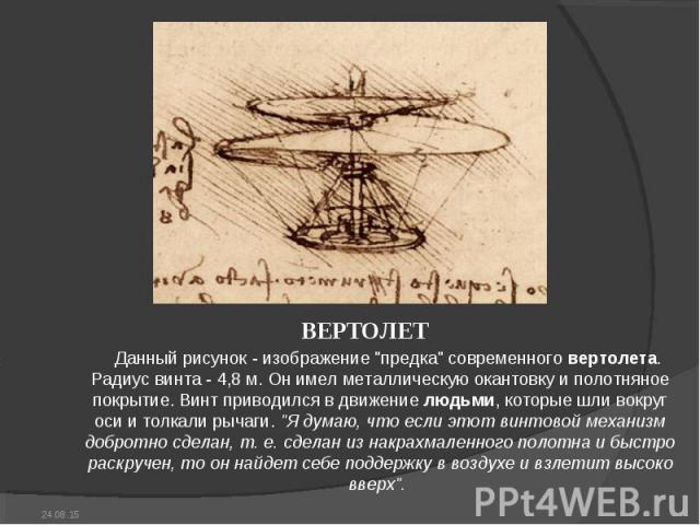 """ВЕРТОЛЕТ ВЕРТОЛЕТ Данный рисунок - изображение """"предка"""" современного вертолета. Радиус винта - 4,8 м. Он имел металлическую окантовку и полотняное покрытие. Винт приводился в движение людьми, которые шли вокруг оси и толкали рычаги. """"…"""