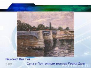 Винсент Ван Гог. Сена с Понтонным мостом Гранд Джет