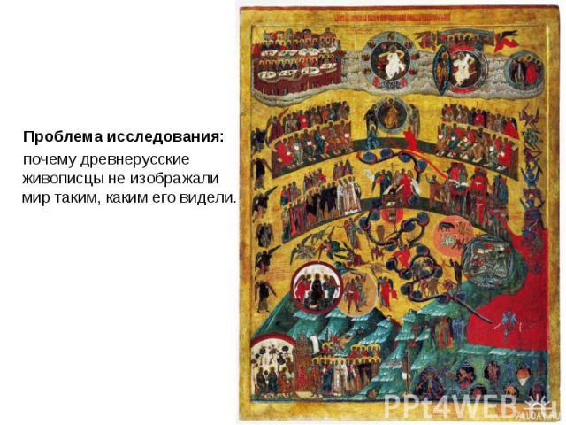 Проблема исследования: Проблема исследования: почему древнерусские живописцы не изображали мир таким, каким его видели.
