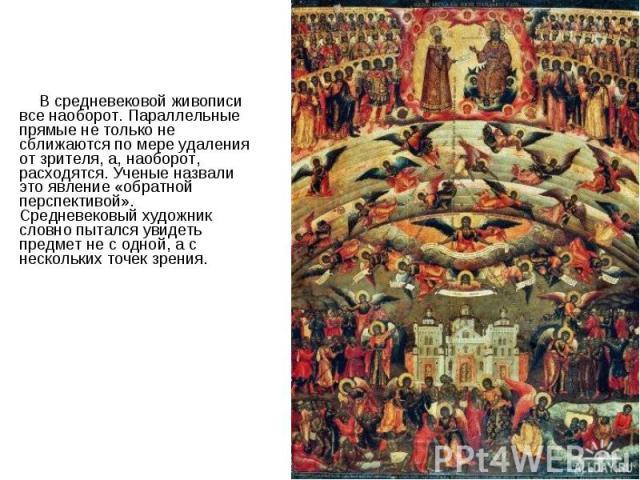 В средневековой живописи все наоборот. Параллельные прямые не только не сближаются по мере удаления от зрителя, а, наоборот, расходятся. Ученые назвали это явление «обратной перспективой». Средневековый художник словно пытался увидеть предмет не с о…