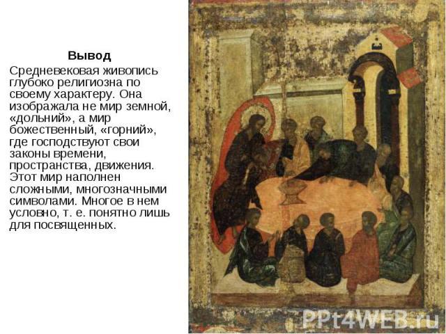 Вывод Вывод Средневековая живопись глубоко религиозна по своему характеру. Она изображала не мир земной, «дольний», а мир божественный, «горний», где господствуют свои законы времени, пространства, движения. Этот мир наполнен сложными, многозначными…