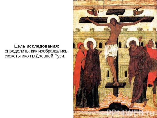 Цель исследования: определить, как изображались сюжеты икон в Древней Руси. Цель исследования: определить, как изображались сюжеты икон в Древней Руси.