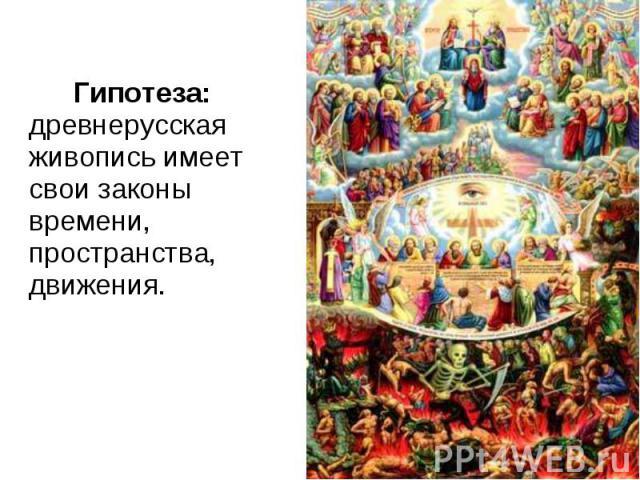 Гипотеза: древнерусская живопись имеет свои законы времени, пространства, движения. Гипотеза: древнерусская живопись имеет свои законы времени, пространства, движения.