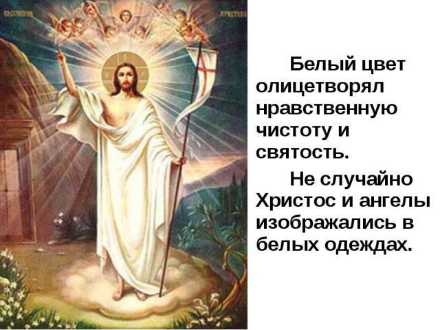 Белый цвет олицетворял нравственную чистоту и святость. Белый цвет олицетворял нравственную чистоту и святость. Не случайно Христос и ангелы изображались в белых одеждах.