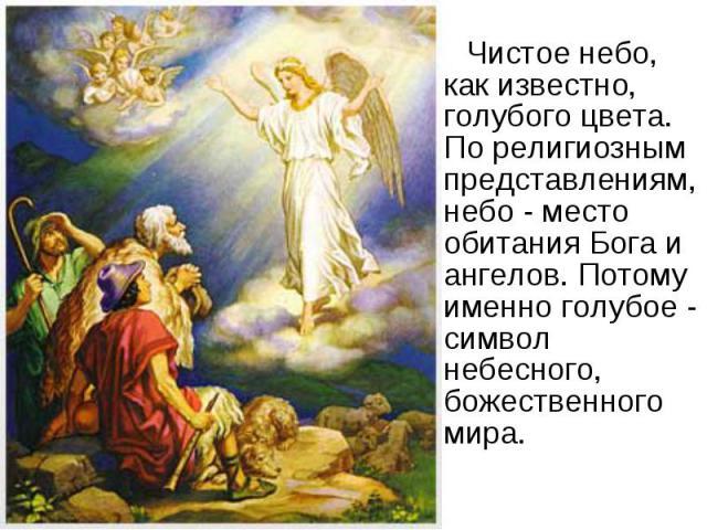 Чистое небо, как известно, голубого цвета. По религиозным представлениям, небо - место обитания Бога и ангелов. Потому именно голубое - символ небесного, божественного мира. Чистое небо, как известно, голубого цвета. По религиозным представлениям, н…